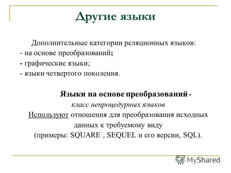 Другие языки Дополнительные категории реляционных языков: - на основе преобразований; - графические языки; - языки четвертого поколения. Языки на основе преобразований - класс непроцедурных языков Используют отношения для преобразования исходных данн