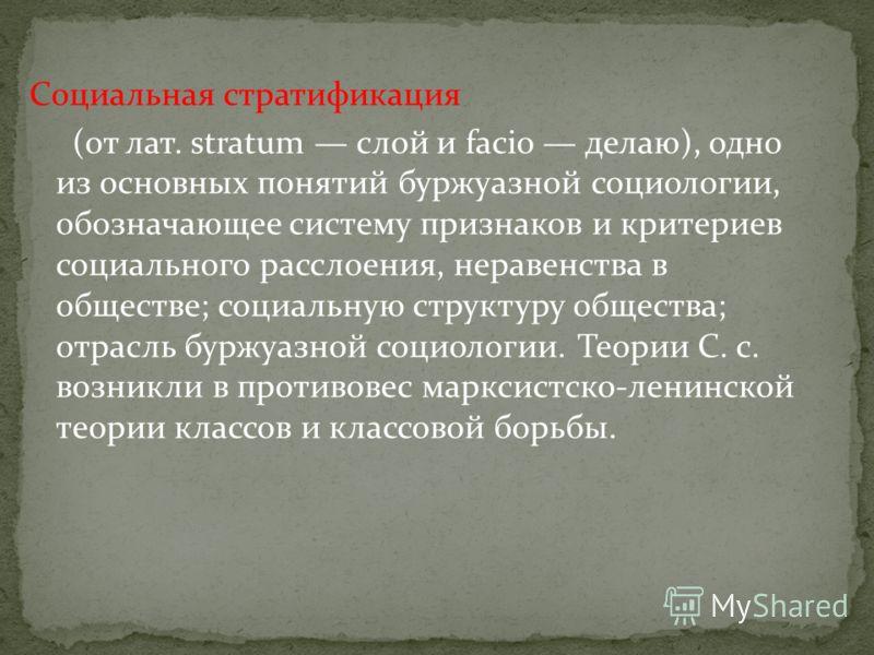 Социальная стратификация (от лат. stratum слой и facio делаю), одно из основных понятий буржуазной социологии, обозначающее систему признаков и критериев социального расслоения, неравенства в обществе; социальную структуру общества; отрасль буржуазно