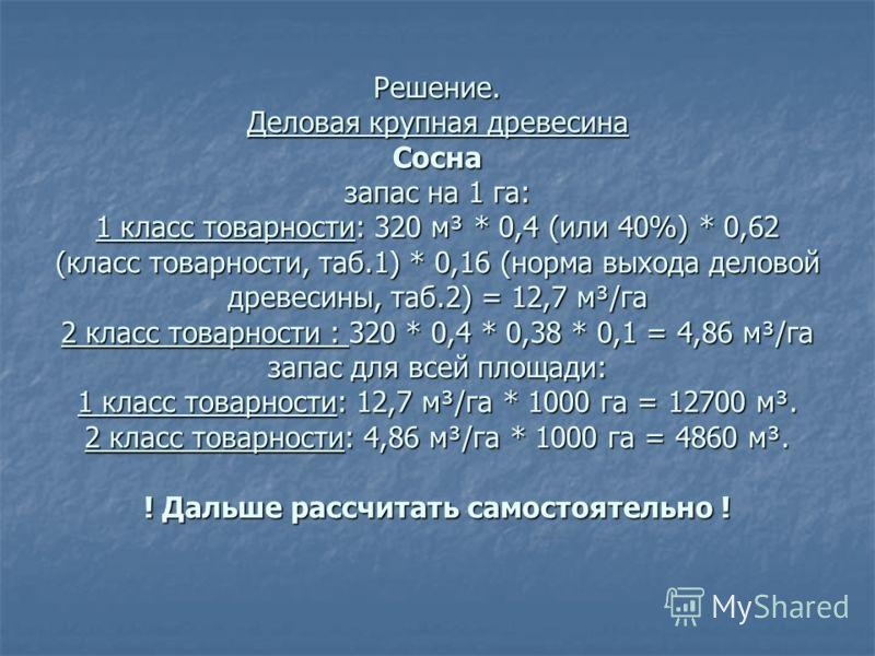 Решение. Деловая крупная древесина Сосна запас на 1 га: 1 класс товарности: 320 м³ * 0,4 (или 40%) * 0,62 (класс товарности, таб.1) * 0,16 (норма выхода деловой древесины, таб.2) = 12,7 м³/га 2 класс товарности : 320 * 0,4 * 0,38 * 0,1 = 4,86 м³/га з