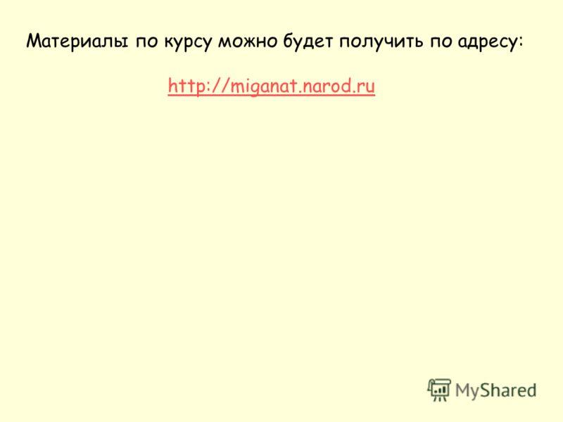 Материалы по курсу можно будет получить по адресу: http://miganat.narod.ru