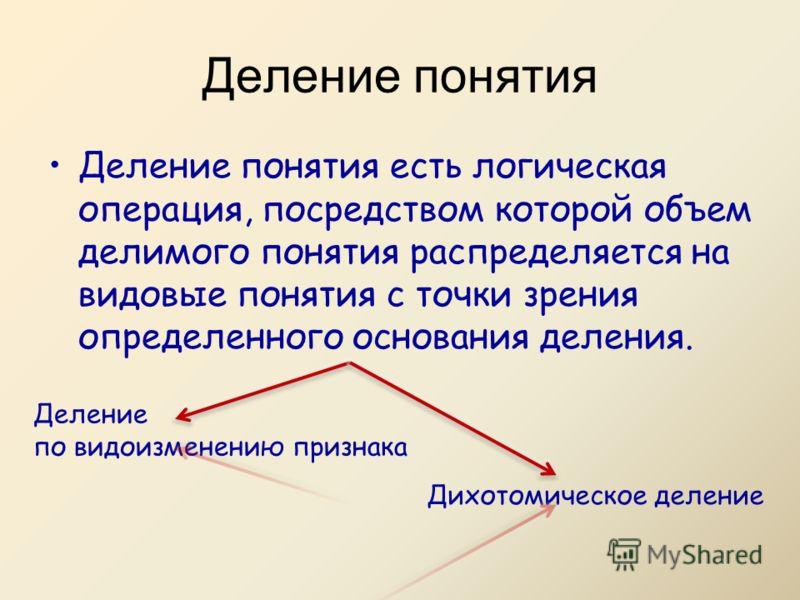 Деление понятия есть логическая операция, посредством которой объем делимого понятия распределяется на видовые понятия с точки зрения определенного основания деления. Деление понятия Деление по видоизменению признака Дихотомическое деление