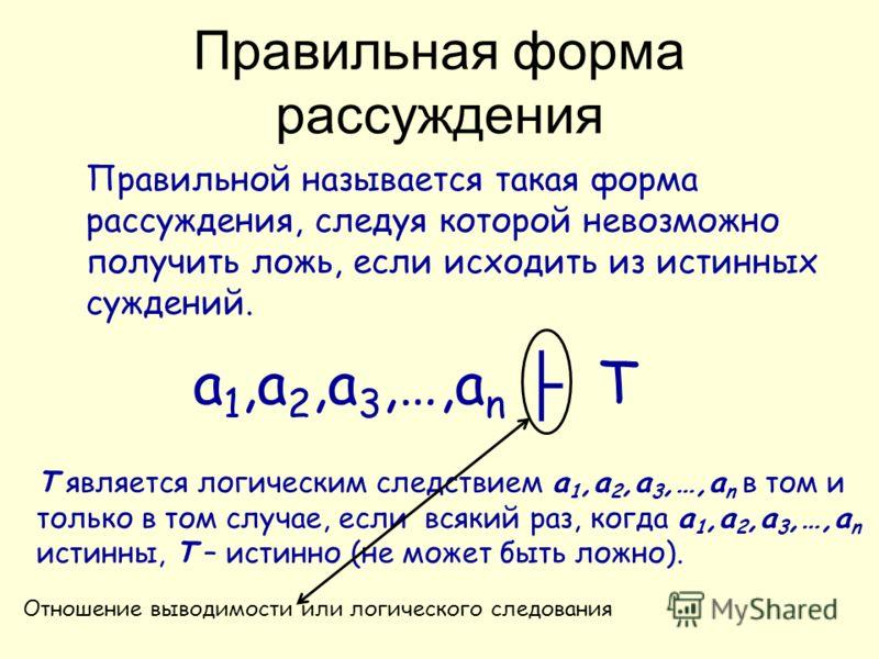 Правильной называется такая форма рассуждения, следуя которой невозможно получить ложь, если исходить из истинных суждений. a 1,a 2,a 3,…,a n T T является логическим следствием a 1,a 2,a 3,…,a n в том и только в том случае, если всякий раз, когда a 1