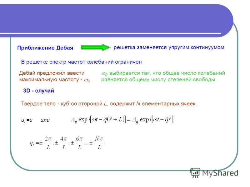 Приближение Дебая решетка заменяется упругим континуумом Дебай предложил ввести максимальную частоту - D D выбирается так, что общее число колебаний равняется общему числу степеней свободы Твердое тело - куб со стороной L, содержит N элементарных яче