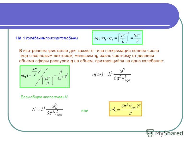 . На 1 колебание приходится объем В изотропном кристалле для каждого типа поляризации полное число мод с волновым вектором, меньшим q, равно частному от деления объема сферы радиусом q на объем, приходящийся на одно колебание: Если общее число ячеек