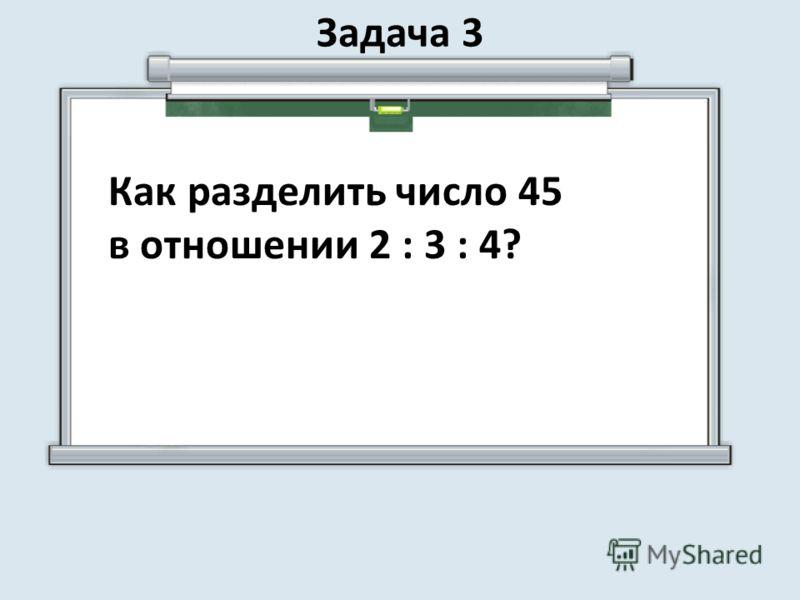 Задача 3 Как разделить число 45 в отношении 2 : 3 : 4?