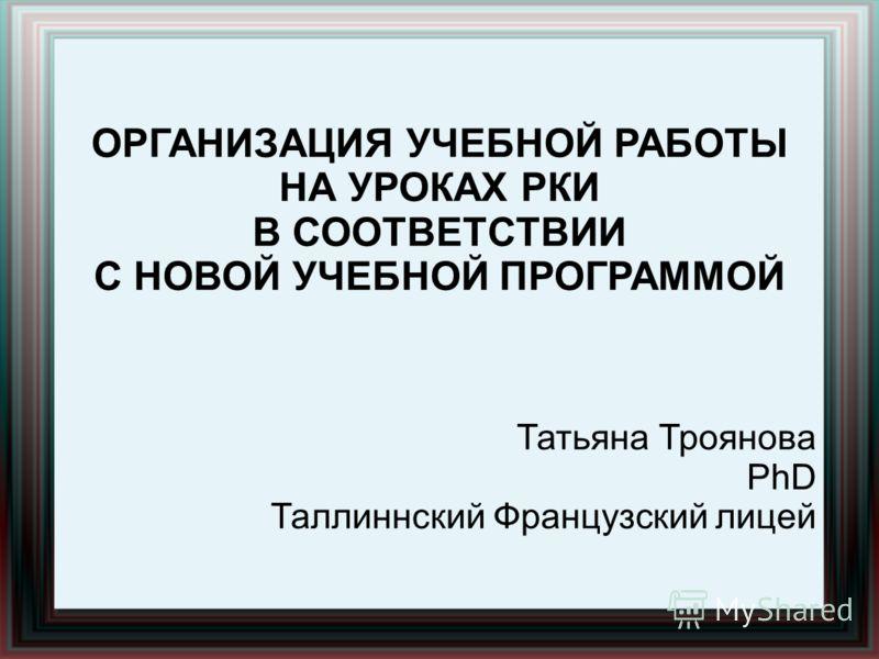 ОРГАНИЗАЦИЯ УЧЕБНОЙ РАБОТЫ НА УРОКАХ РКИ В СООТВЕТСТВИИ С НОВОЙ УЧЕБНОЙ ПРОГРАММОЙ Татьяна Троянова PhD Таллиннский Французский лицей