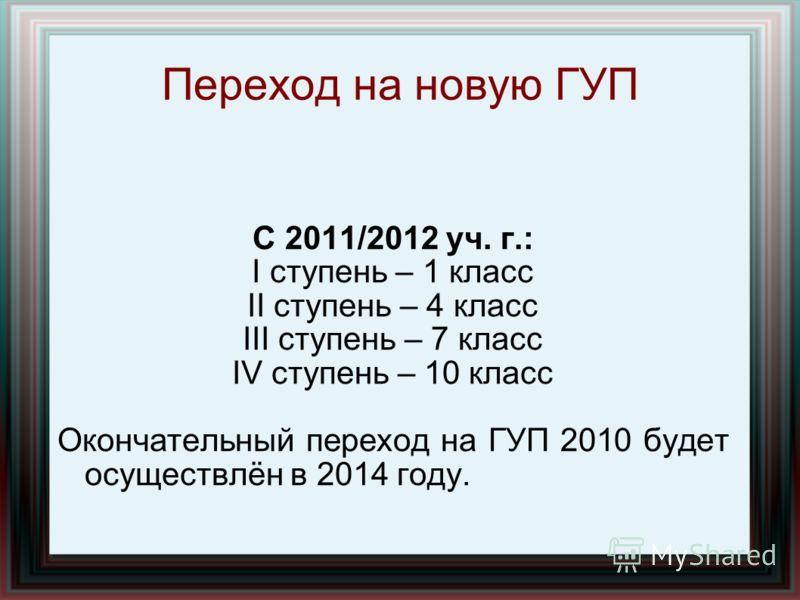 С 2011/2012 уч. г.: I ступень – 1 класс II ступень – 4 класс III ступень – 7 класс IV ступень – 10 класс Окончательный переход на ГУП 2010 будет осуществлён в 2014 году. Переход на новую ГУП
