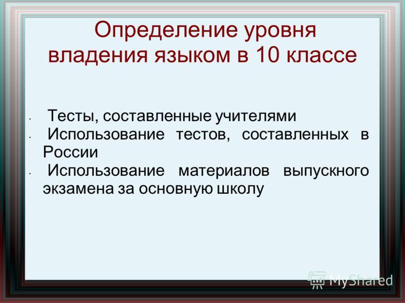 Определение уровня владения языком в 10 классе Тесты, составленные учителями Использование тестов, составленных в России Использование материалов выпускного экзамена за основную школу