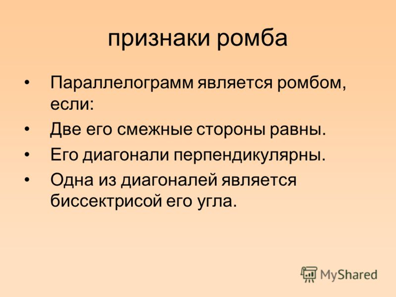 признаки ромба Параллелограмм является ромбом, если: Две его смежные стороны равны. Его диагонали перпендикулярны. Одна из диагоналей является биссектрисой его угла.