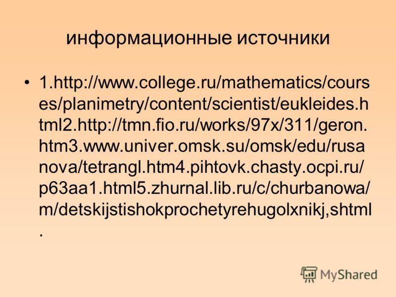 информационные источники 1.http://www.college.ru/mathematics/cours es/planimetry/content/scientist/eukleides.h tml2.http://tmn.fio.ru/works/97x/311/geron. htm3.www.univer.omsk.su/omsk/edu/rusa nova/tetrangl.htm4.pihtovk.chasty.ocpi.ru/ p63aa1.html5.z