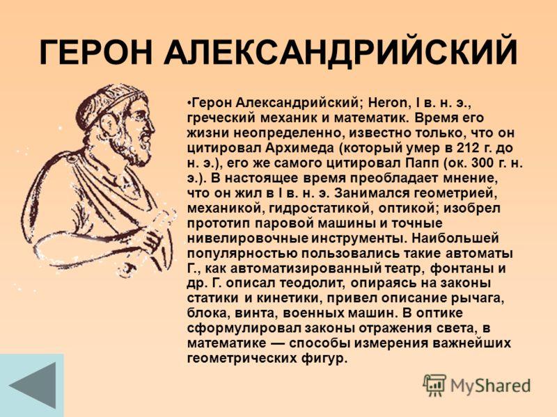 ГЕРОН АЛЕКСАНДРИЙСКИЙ Герон Александрийский; Heron, I в. н. э., греческий механик и математик. Время его жизни неопределенно, известно только, что он цитировал Архимеда (который умер в 212 г. до н. э.), его же самого цитировал Папп (ок. 300 г. н. э.)