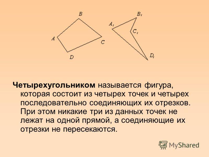 Четырехугольником называется фигура, которая состоит из четырех точек и четырех последовательно соединяющих их отрезков. При этом никакие три из данных точек не лежат на одной прямой, а соединяющие их отрезки не пересекаются.