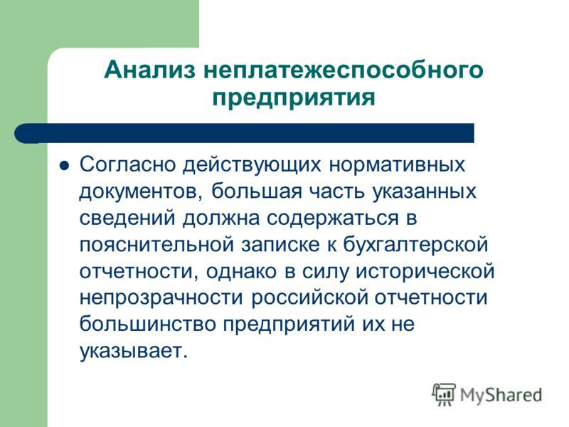Анализ неплатежеспособного предприятия Согласно действующих нормативных документов, большая часть указанных сведений должна содержаться в пояснительной записке к бухгалтерской отчетности, однако в силу исторической непрозрачности российской отчетност