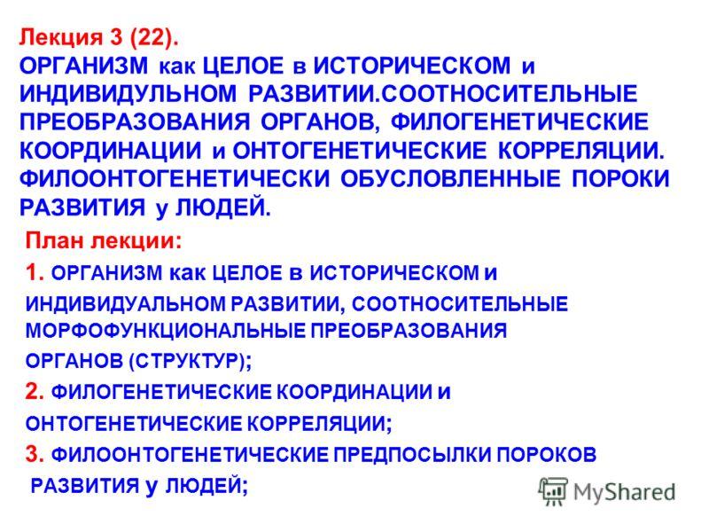Лекция 3 (22). ОРГАНИЗМ как ЦЕЛОЕ в ИСТОРИЧЕСКОМ и ИНДИВИДУЛЬНОМ РАЗВИТИИ.СООТНОСИТЕЛЬНЫЕ ПРЕОБРАЗОВАНИЯ ОРГАНОВ, ФИЛОГЕНЕТИЧЕСКИЕ КООРДИНАЦИИ и ОНТОГЕНЕТИЧЕСКИЕ КОРРЕЛЯЦИИ. ФИЛООНТОГЕНЕТИЧЕСКИ ОБУСЛОВЛЕННЫЕ ПОРОКИ РАЗВИТИЯ у ЛЮДЕЙ. План лекции: 1. О