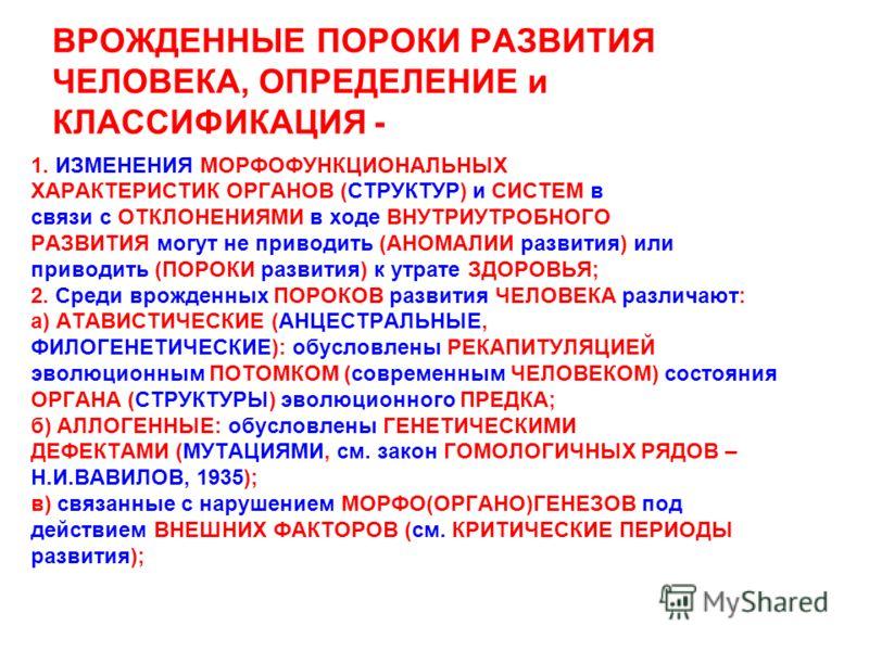 ВРОЖДЕННЫЕ ПОРОКИ РАЗВИТИЯ ЧЕЛОВЕКА, ОПРЕДЕЛЕНИЕ и КЛАССИФИКАЦИЯ - 1. ИЗМЕНЕНИЯ МОРФОФУНКЦИОНАЛЬНЫХ ХАРАКТЕРИСТИК ОРГАНОВ (СТРУКТУР) и СИСТЕМ в связи с ОТКЛОНЕНИЯМИ в ходе ВНУТРИУТРОБНОГО РАЗВИТИЯ могут не приводить (АНОМАЛИИ развития) или приводить