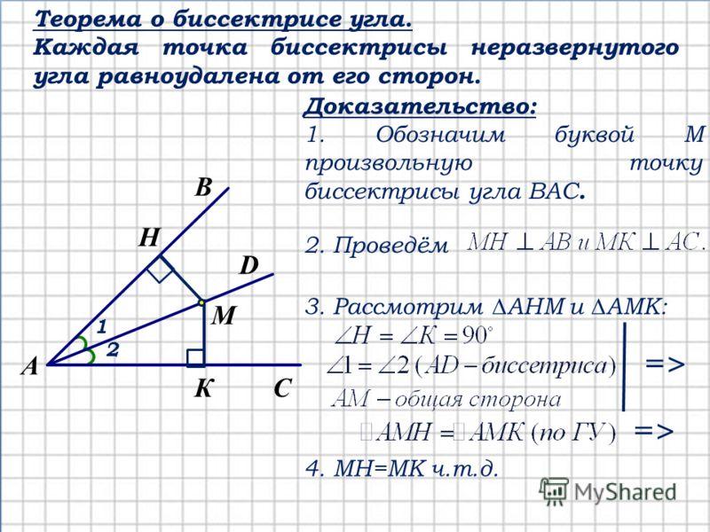 Теорема о биссектрисе угла. Каждая точка биссектрисы неразвернутого угла равноудалена от его сторон. С А В К D M H 1 2 Доказательство: 1. Обозначим буквой М произвольную точку биссектрисы угла ВАС. 2. Проведём 3. Рассмотрим АНМ и АМК: =>=> =>=> 4. МН