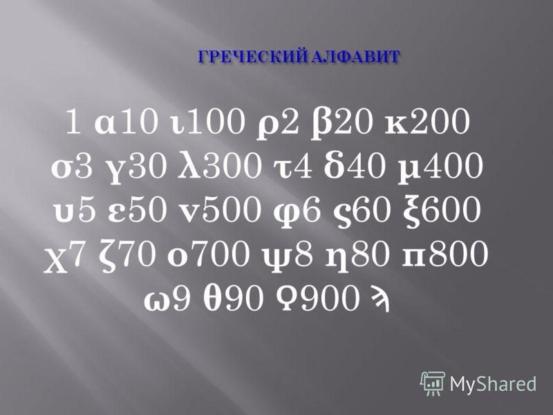 1 α 10 ι 100 ρ 2 β 20 κ 200 σ 3 γ 30 λ 300 τ 4 δ 40 μ 400 υ 5 ε 50 ν 500 φ 6 ς 60 ξ 600 χ 7 ζ 70 ο 700 ψ 8 η 80 π 800 ω 9 θ 90 900 Ϡ