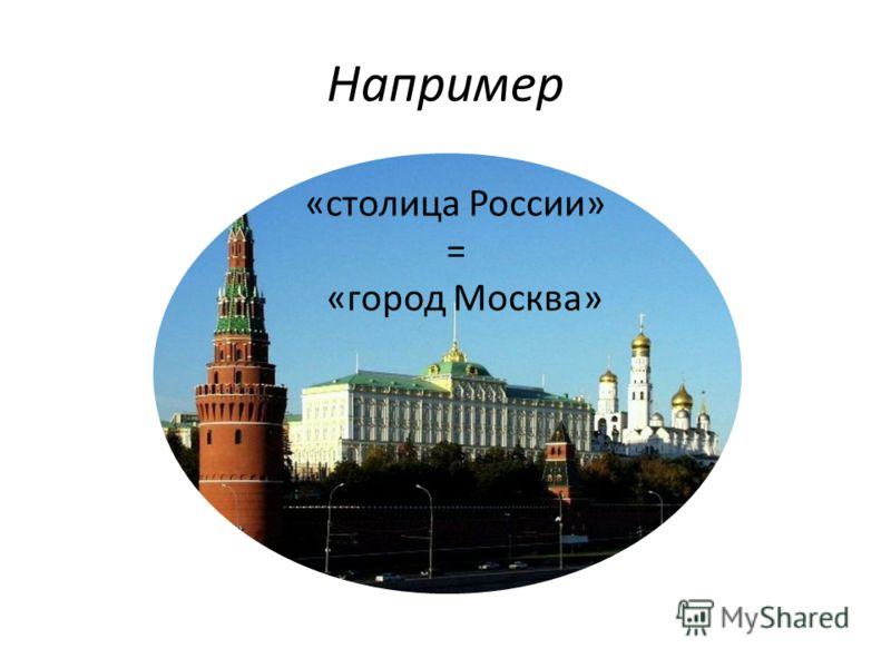 Например «столица России» = «город Москва»