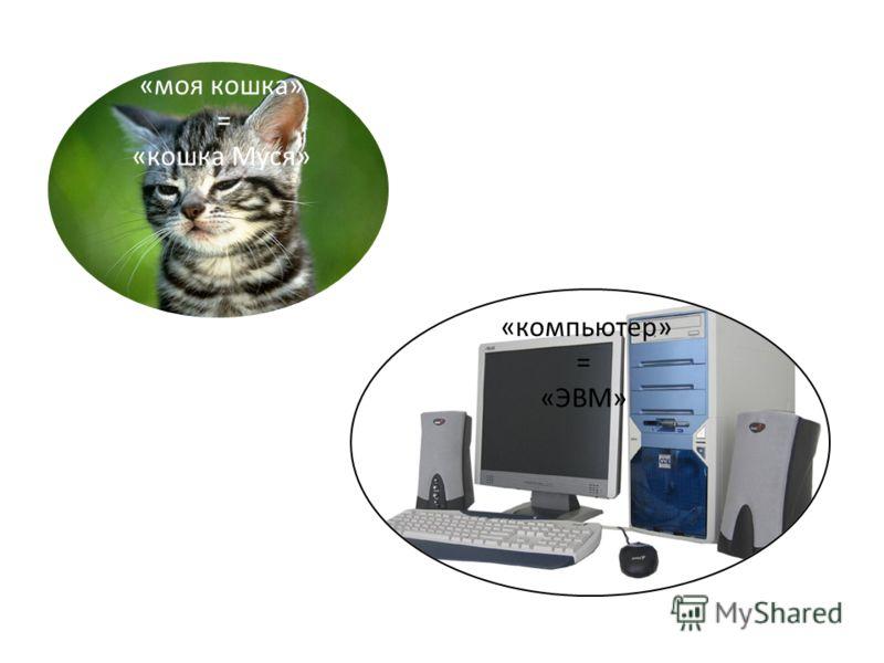 «моя кошка» = «кошка Муся» «компьютер» = «ЭВМ»