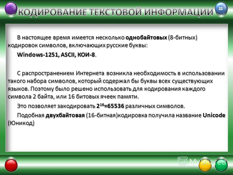 В настоящее время имеется несколько однобайтовых (8-битных) кодировок символов, включающих русские буквы: Windows-1251, ASCII, КОИ-8. С распространением Интернета возникла необходимость в использовании такого набора символов, который содержал бы букв