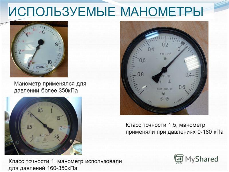 ИСПОЛЬЗУЕМЫЕ МАНОМЕТРЫ Класс точности 1.5, манометр применяли при давлениях 0-160 кПа Класс точности 1, манометр использовали для давлений 160-350кПа Манометр применялся для давлений более 350кПа