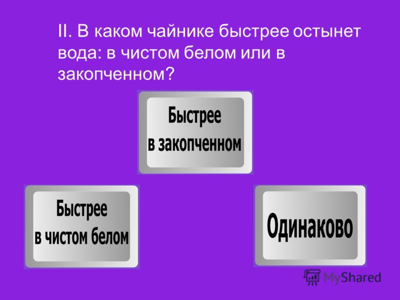 II. В каком чайнике быстрее остынет вода: в чистом белом или в закопченном?