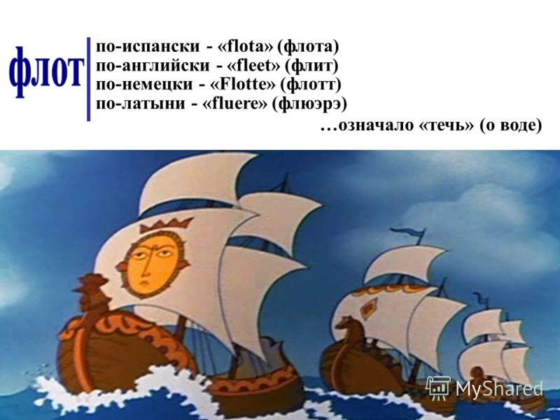 по-испански - «flota» (флота) по-английски - «fleet» (флит) по-немецки - «Flotte» (флотт) по-латыни - «fluere» (флюэрэ) …означало «течь» (о воде)