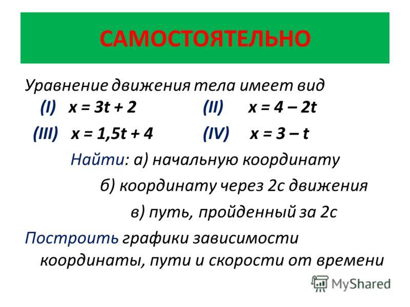 САМОСТОЯТЕЛЬНО Уравнение движения тела имеет вид (I) х = 3t + 2 (II) x = 4 – 2t (III) x = 1,5t + 4 (IV) x = 3 – t Найти: а) начальную координату б) координату через 2с движения в) путь, пройденный за 2с Построить графики зависимости координаты, пути