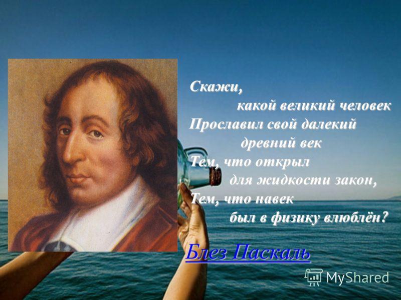 Скажи, какой великий человек какой великий человек Прославил свой далекий древний век древний век Тем, что открыл для жидкости закон, Тем, что навек был в физику влюблён ? Блез Паскаль