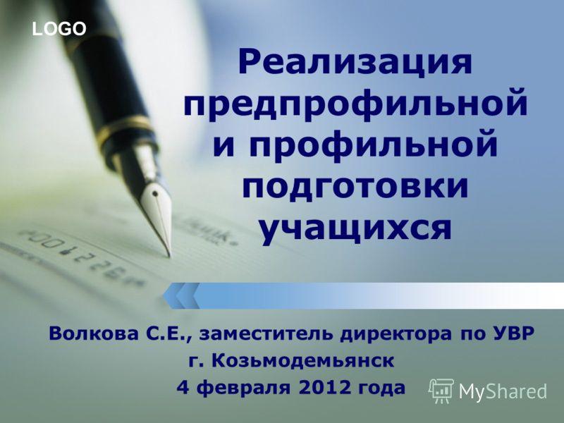 LOGO Реализация предпрофильной и профильной подготовки учащихся Волкова С.Е., заместитель директора по УВР г. Козьмодемьянск 4 февраля 2012 года