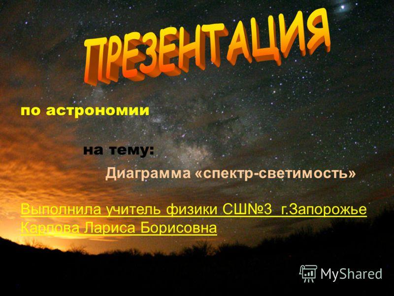 по астрономии на тему: Диаграмма «спектр-светимость» Выполнила учитель физики СШ3 г.Запорожье Карпова Лариса Борисовна