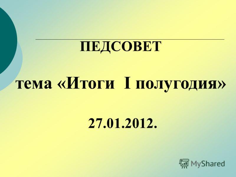 ПЕДСОВЕТ тема «Итоги I полугодия» 27.01.2012.