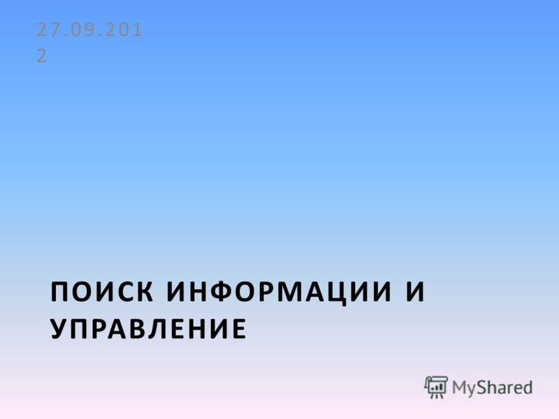 ПОИСК ИНФОРМАЦИИ И УПРАВЛЕНИЕ 27.09.2012
