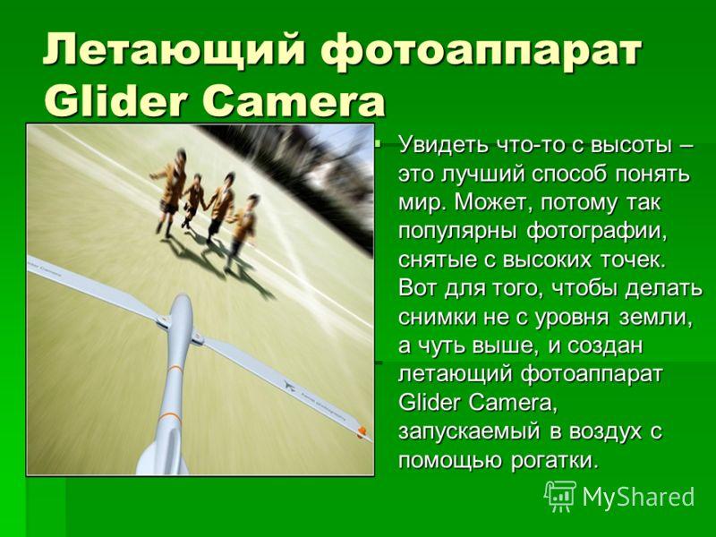 Летающий фотоаппарат Glider Camera Увидеть что-то с высоты – это лучший способ понять мир. Может, потому так популярны фотографии, снятые с высоких точек. Вот для того, чтобы делать снимки не с уровня земли, а чуть выше, и создан летающий фотоаппарат