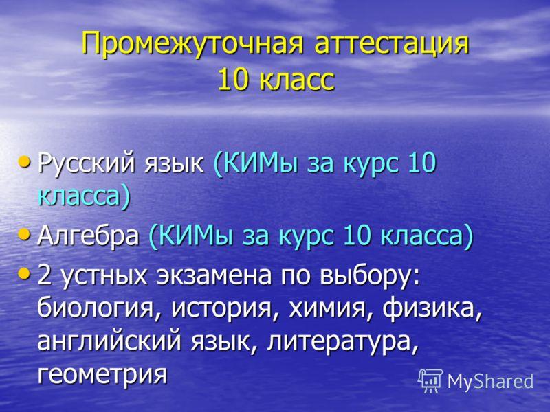 Промежуточная аттестация 10 класс Русский язык (КИМы за курс 10 класса) Русский язык (КИМы за курс 10 класса) Алгебра (КИМы за курс 10 класса) Алгебра (КИМы за курс 10 класса) 2 устных экзамена по выбору: биология, история, химия, физика, английский