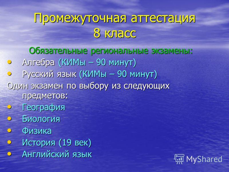 Промежуточная аттестация 8 класс Обязательные региональные экзамены: Алгебра (КИМы – 90 минут) Алгебра (КИМы – 90 минут) Русский язык (КИМы – 90 минут) Русский язык (КИМы – 90 минут) Один экзамен по выбору из следующих предметов: География География