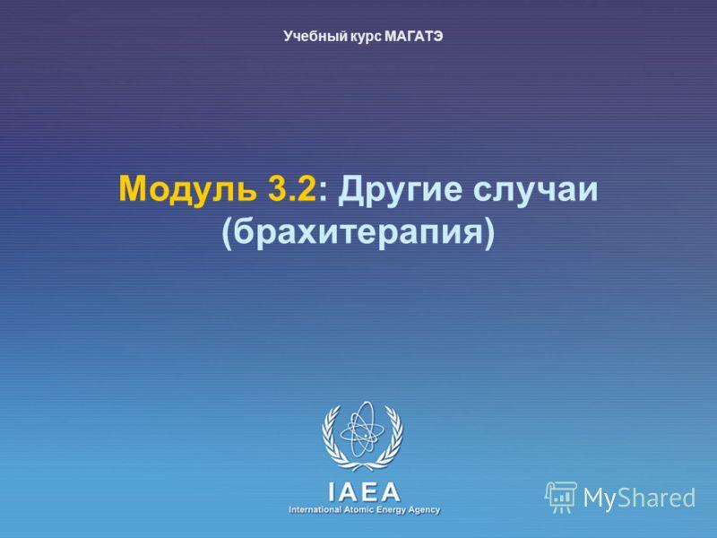 IAEA International Atomic Energy Agency Mодуль 3.2: Другие случаи (брахитерапия) Учебный курс МАГАТЭ