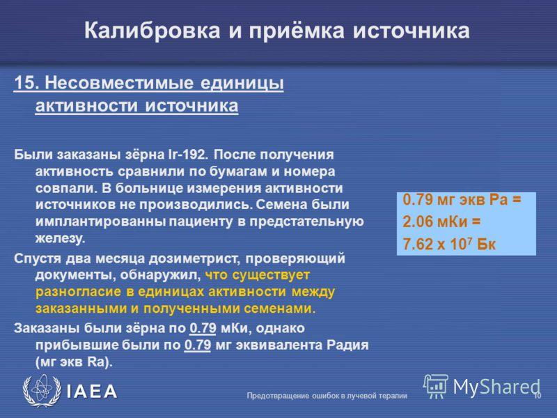 IAEA Предотвращение ошибок в лучевой терапии10 Калибровка и приёмка источника 15. Несовместимые единицы активности источника Были заказаны зёрна Ir-192. После получения активность сравнили по бумагам и номера совпали. В больнице измерения активности