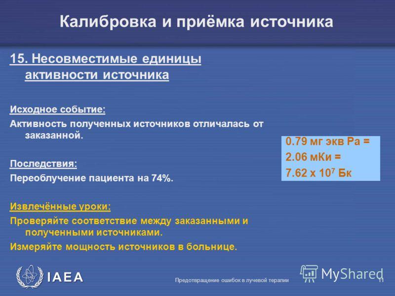 IAEA Предотвращение ошибок в лучевой терапии11 15. Несовместимые единицы активности источника Исходное событие: Активность полученных источников отличалась от заказанной. Последствия: Переоблучение пациента на 74%. Извлечённые уроки: Проверяйте соотв