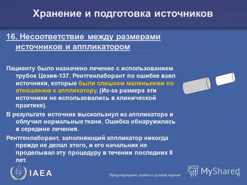 IAEA Предотвращение ошибок в лучевой терапии13 Хранение и подготовка источников 16. Несоответствие между размерами источников и аппликатором Пациенту было назначено лечение с использованием трубок Цезия-137. Рентгенлаборант по ошибке взял источники,