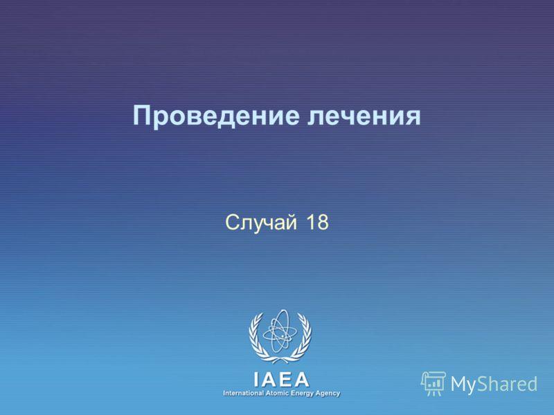 IAEA International Atomic Energy Agency Проведение лечения Случай 18