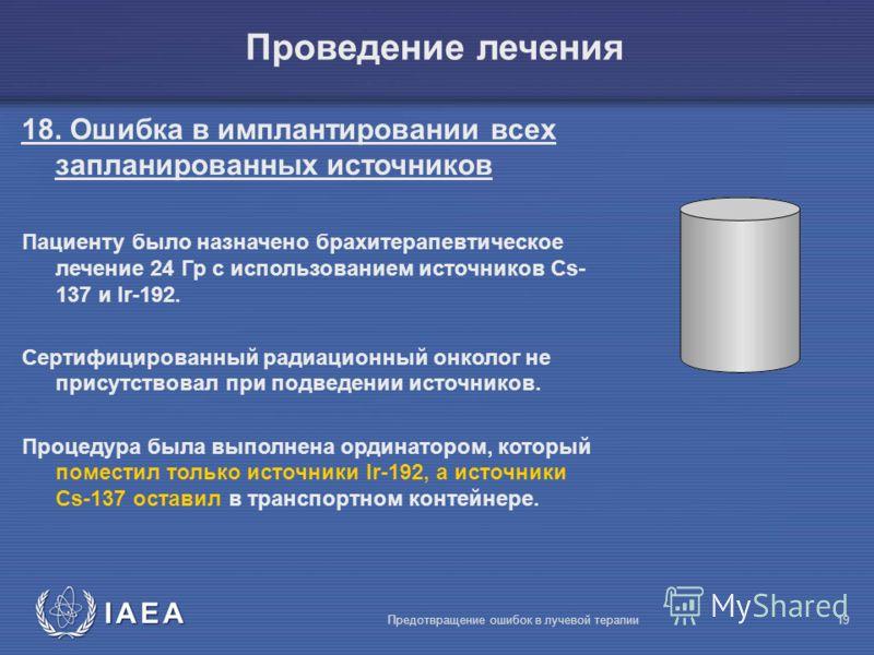 IAEA Предотвращение ошибок в лучевой терапии19 Проведение лечения 18. Ошибка в имплантировании всех запланированных источников Пациенту было назначено брахитерапевтическое лечение 24 Гр с использованием источников Cs- 137 и Ir-192. Сертифицированный