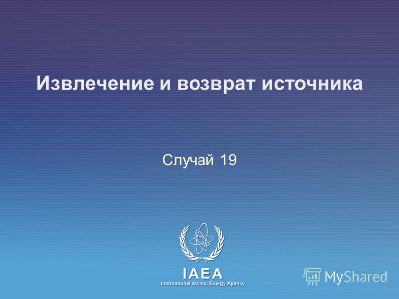 IAEA International Atomic Energy Agency Извлечение и возврат источника Случай 19