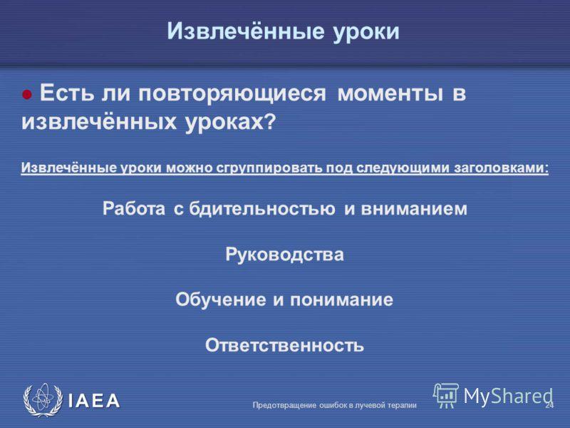 IAEA Предотвращение ошибок в лучевой терапии24 l Есть ли повторяющиеся моменты в извлечённых уроках ? Извлечённые уроки можно сгруппировать под следующими заголовками: Работа с бдительностью и вниманием Руководства Обучение и понимание Ответственност