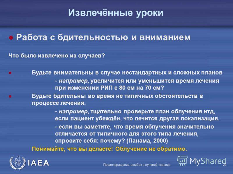IAEA Предотвращение ошибок в лучевой терапии25 l Работа с бдительностью и вниманием Что было извлечено из случаев? l Будьте внимательны в случае нестандартных и сложных планов - например, увеличится или уменьшится время лечения при изменении РИП с 80