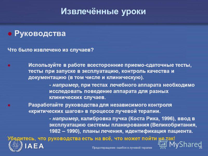 IAEA Предотвращение ошибок в лучевой терапии26 l Руководства Что было извлечено из случаев? l Используйте в работе всесторонние приемо-сдаточные тесты, тесты при запуске в эксплуатацию, контроль качества и документацию (в том числе и клиническую). -