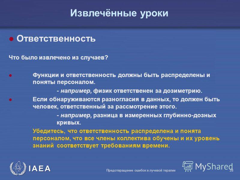 IAEA Предотвращение ошибок в лучевой терапии28 Извлечённые уроки l Ответственность Что было извлечено из случаев? l Функции и ответственность должны быть распределены и поняты персоналом. - например, физик ответственен за дозиметрию. l Если обнаружив