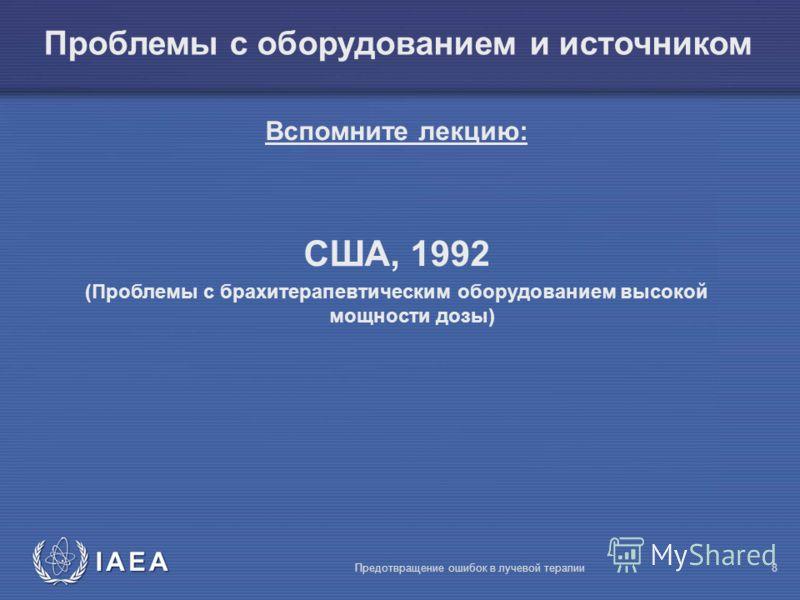 IAEA Предотвращение ошибок в лучевой терапии8 Вспомните лекцию: США, 1992 (Проблемы с брахитерапевтическим оборудованием высокой мощности дозы) Проблемы с оборудованием и источником