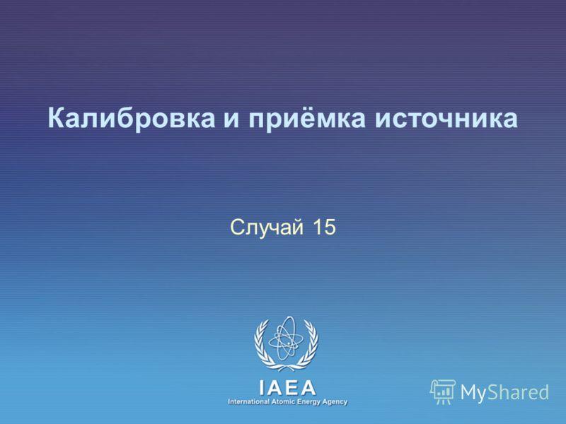 IAEA International Atomic Energy Agency Калибровка и приёмка источника Случай 15