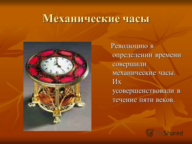 Механические часы Революцию в определении времени совершили механические часы. Их усовершенствовали в течение пяти веков. Революцию в определении времени совершили механические часы. Их усовершенствовали в течение пяти веков.